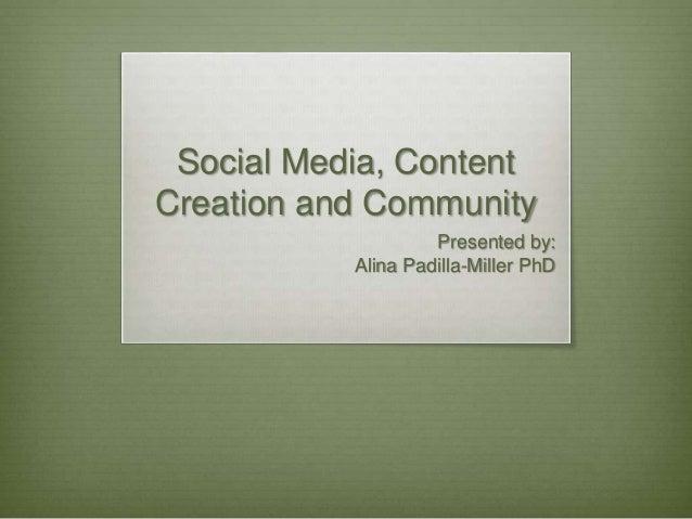 Social Media, Content Creation and Community Presented by: Alina Padilla-Miller PhD