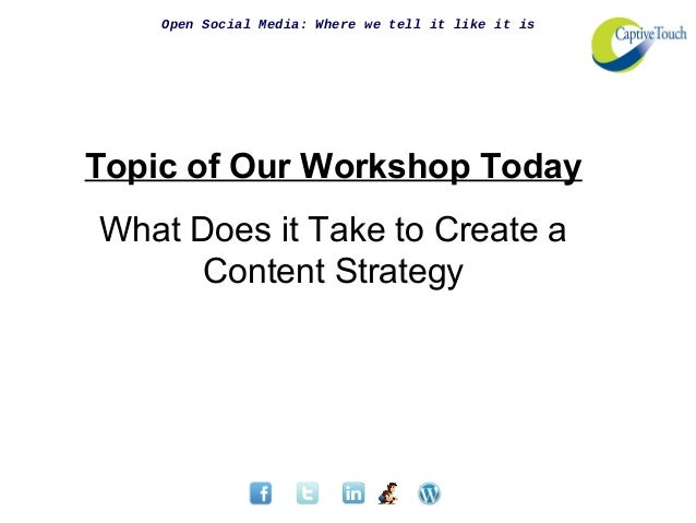 Open Social Media: Where we tell it like it isTopic of Our Workshop TodayWhat Does it Take to Create aContent Strategy