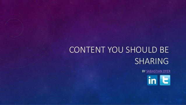 CONTENT YOU SHOULD BE SHARING BY SABASTIAN DYER