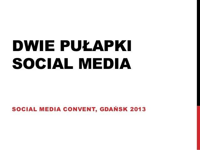 DWIE PUŁAPKISOCIAL MEDIASOCIAL MEDIA CONVENT, GDAŃSK 2013