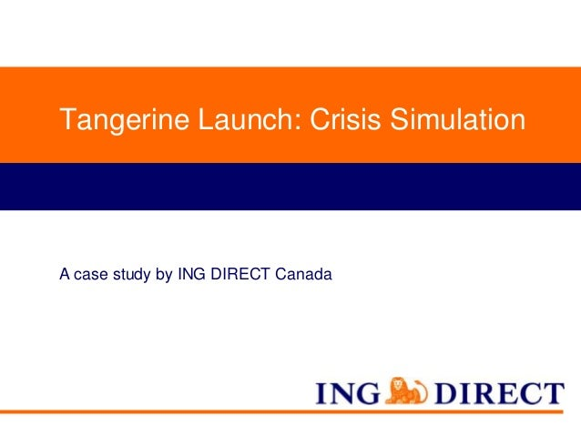 Tangerine Launch: Crisis Simulation  A case study by ING DIRECT Canada