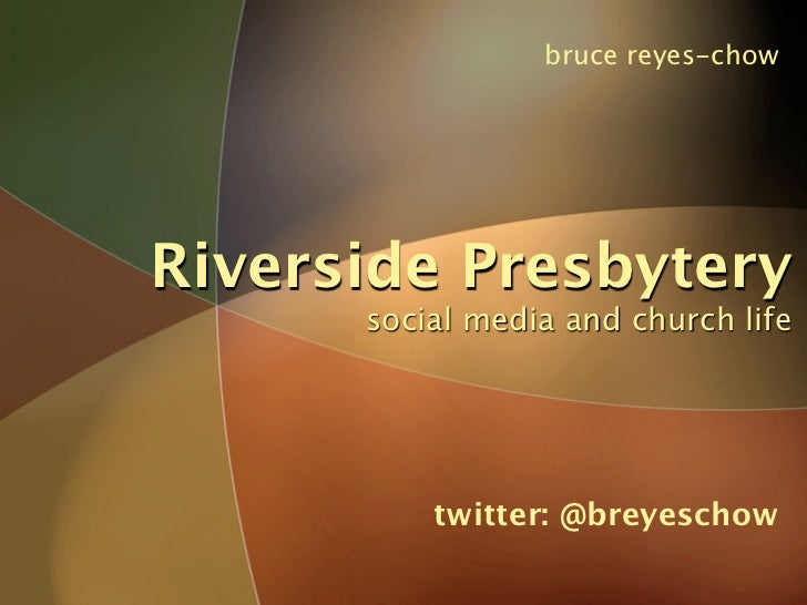 bruce reyes-chow     Riverside Presbytery       social media and church life               twitter: @breyeschow
