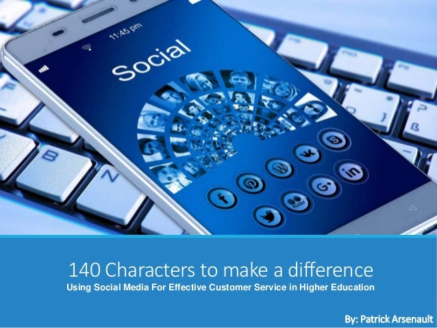 140 Characters to make a difference Using Social Media For Effective Customer Service in Higher Education By: Patrick Arse...