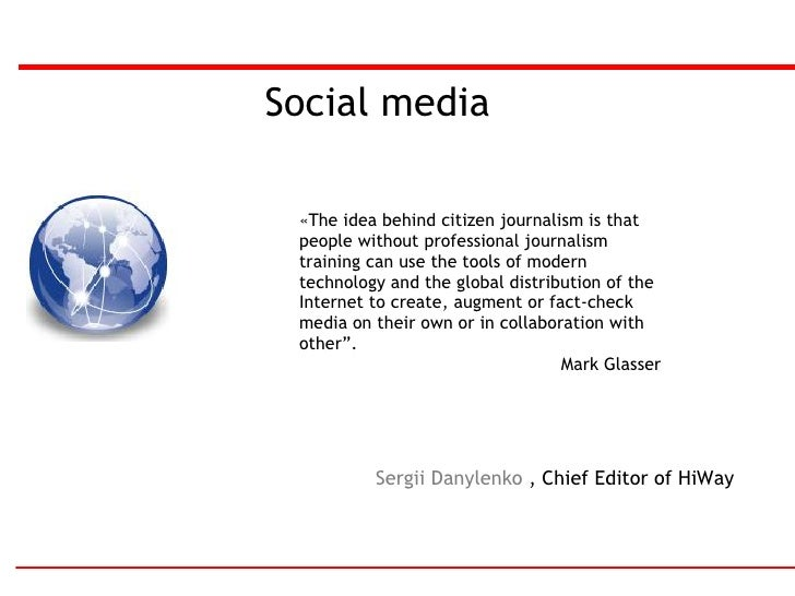 Social media Sergii Danylenko  ,  Chief Editor of HiWay « The idea behind citizen journalism is that people without profes...