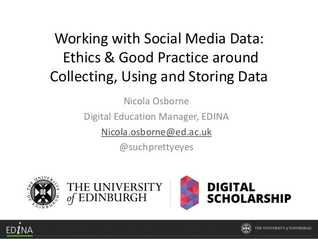 Working with Social Media Data: Ethics & Good Practice around Collecting, Using and Storing Data Nicola Osborne Digital Ed...