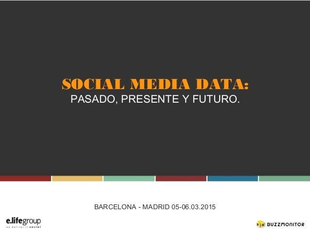 SOCIAL MEDIA DATA: PASADO, PRESENTE Y FUTURO. BARCELONA - MADRID 05-06.03.2015