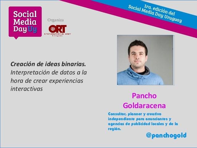 Creación de ideas binarias. Interpretación de datos a la hora de crear experiencias interactivas Pancho Goldaracena Consul...
