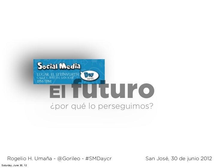 El futuro                        ¿por qué lo perseguimos?    Rogelio H. Umaña - @Gorileo - #SMDaycr    San José, 30 de jun...