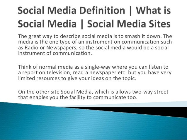 The great way to describe social media is to smash it down. The media is the one type of an instrument on communication su...
