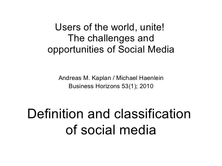 Users of the world, unite!  The challenges and opportunities of Social Media Andreas M. Kaplan / Michael Haenlein Business...