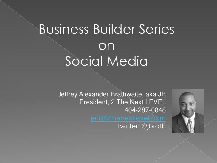 Business Builder Series on <br />Social Media <br />Jeffrey Alexander Brathwaite, aka JB<br />President, 2 The Next LEVEL<...