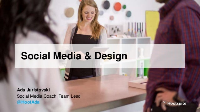 Social Media & Design Ada Juristovski Social Media Coach, Team Lead @HootAda