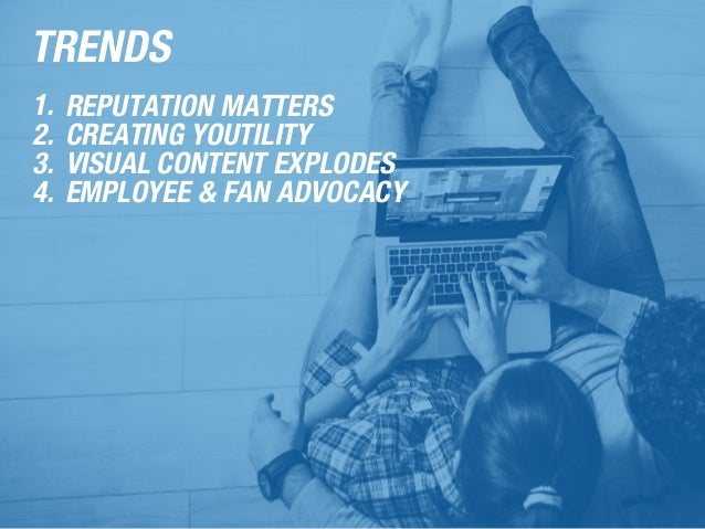 TRENDS 1. REPUTATION MATTERS 2. CREATING YOUTILITY 3. VISUAL CONTENT EXPLODES 4. EMPLOYEE & FAN ADVOCACY