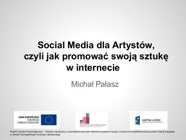 """Social Media dla Artystów, czyli jak promować swoją sztukę w internecie Michał Pałasz Projekt """"Sztuka Przedsiębiorcza – Ro..."""