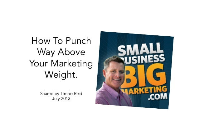 How To Punch Way Above Your Marketing Weight. Shared by Timbo Reid July 2013