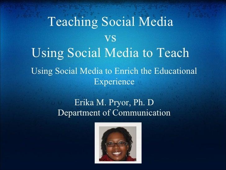 Teaching Social Media              vs Using Social Media to Teach Using Social Media to Enrich the Educational            ...