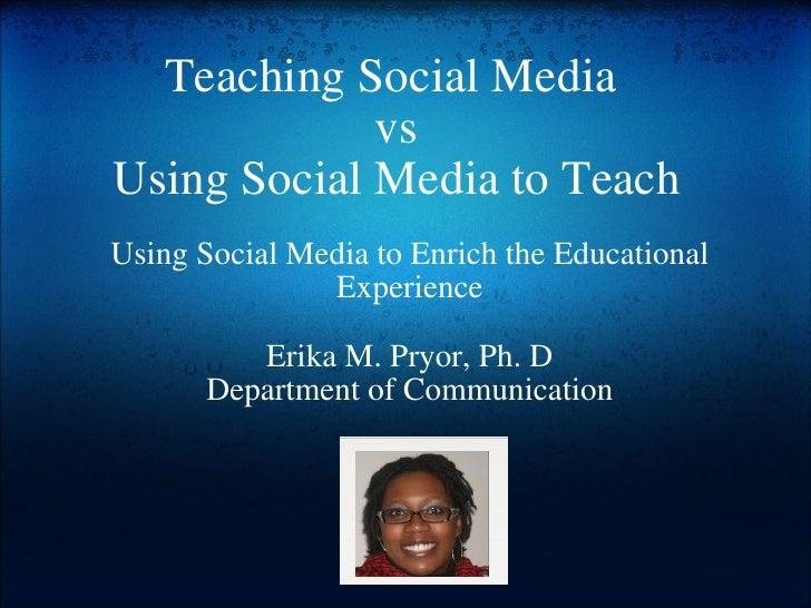 Teaching Social Media vs Using Social Media to Teach Using Social Media to Enrich the Educational Experience Erika M. Pry...