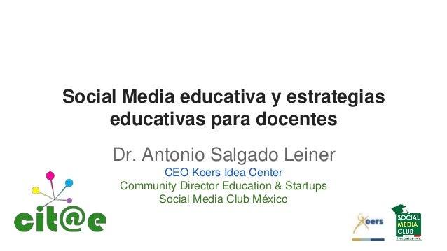 Social Media educativa y estrategias educativas para docentes Dr. Antonio Salgado Leiner CEO Koers Idea Center Community D...
