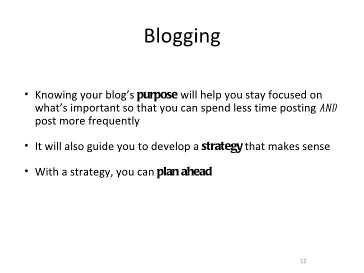 Blogging• Knowing your blog's purpose will help you stay focused on  what's important so that you can spend less time post...