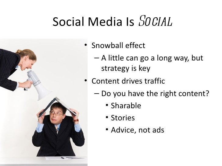 Social Media Is Social     • Snowball effect        – A little can go a long way, but          strategy is key     • Conte...