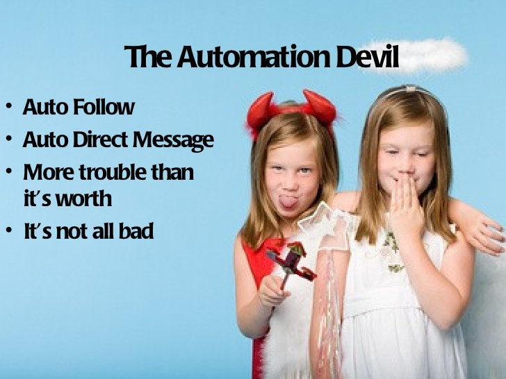 The Automation Devil• Auto Follow• Auto Direct Message• More trouble than  it's worth• It's not all bad