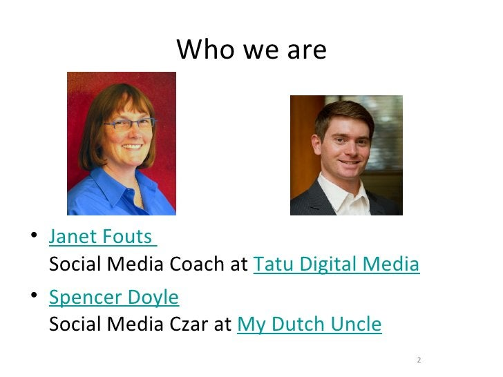 Who we are• Janet Fouts  Social Media Coach at Tatu Digital Media• Spencer Doyle  Social Media Czar at My Dutch Uncle     ...