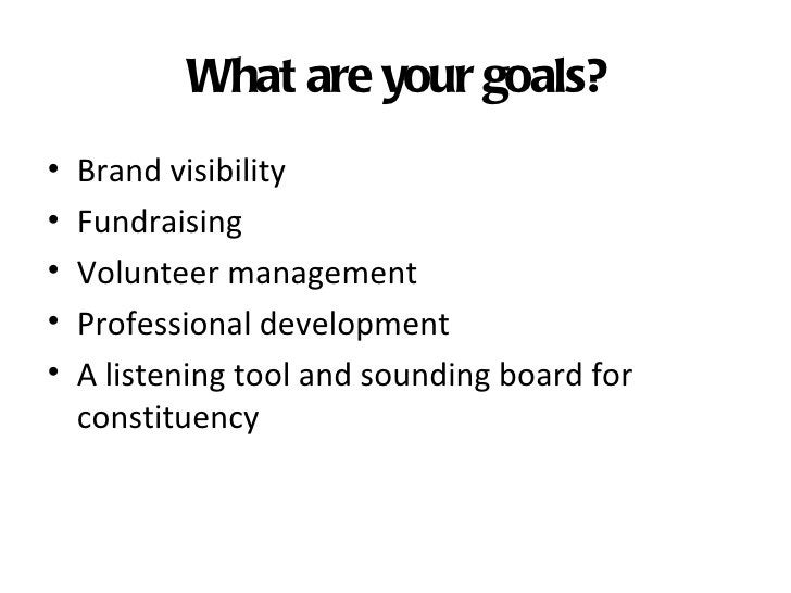 What are your goals?•   Brand visibility•   Fundraising•   Volunteer management•   Professional development•   A listening...