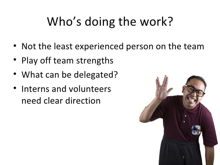 Who's doing the work?•   Not the least experienced person on the team•   Play off team strengths•   What can be delegated?...