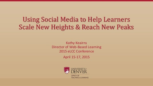 Using Social Media to Help Learners Scale New Heights & Reach New Peaks Kathy Keairns Director of Web-Based Learning 2015 ...