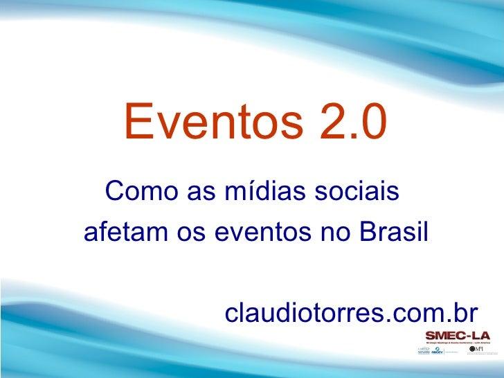Eventos 2.0 Como as mídias sociais  afetam os eventos no Brasil claudiotorres.com.br