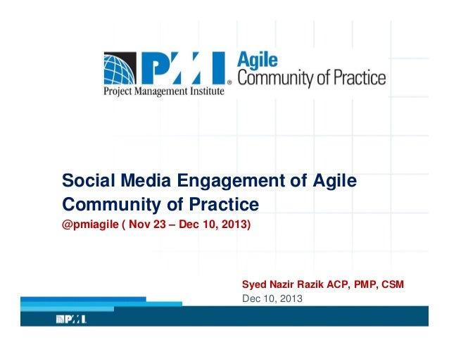 Social Media Engagement of Agile Community of Practice @pmiagile ( Nov 23 – Dec 10, 2013)  Syed Nazir Razik ACP, PMP, CSM ...