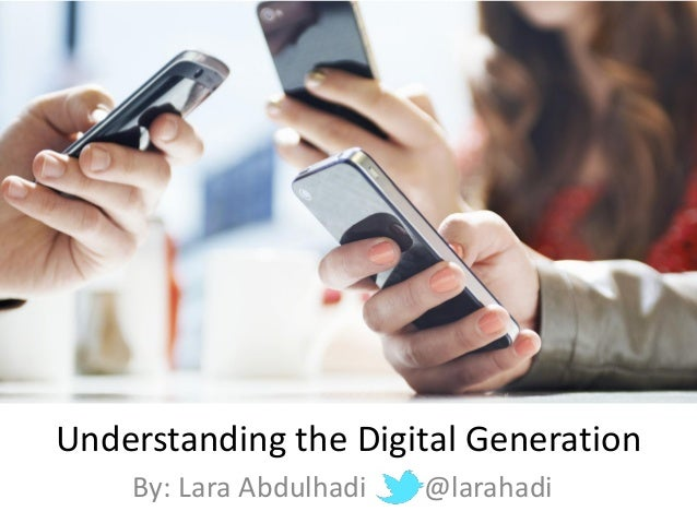 Understanding the Digital Generation By: Lara Abdulhadi @larahadi