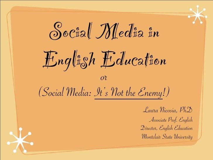 Social Media in  English Education                 or (Social Media: It's Not the Enemy!)                             Laur...