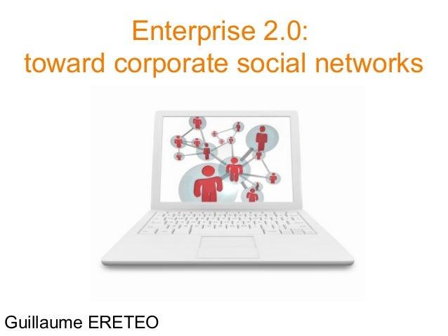 Enterprise 2.0: toward corporate social networks Guillaume ERETEO