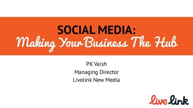 SOCIAL MEDIA: Making Your Business The Hub PK Vaish Managing Director Livelink New Media