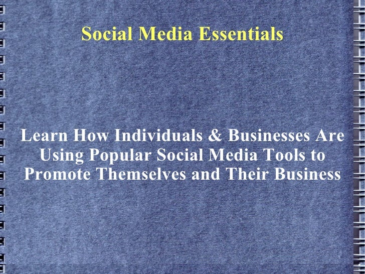 Social Media Essentials Learn How Individuals & Businesses Are Using Popular Social Media Tools to Promote Themselves and ...