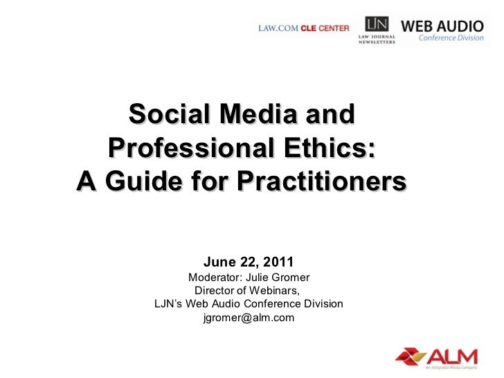 Social Media and  Professional Ethics:  A Guide for Practitioners  June 22, 2011 Moderator: Julie Gromer Director of Webin...
