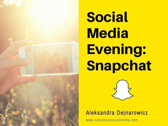 Social Media Evening: Snapchat Aleksandra Dejnarowicz www.szkoleniasocialmedia.com