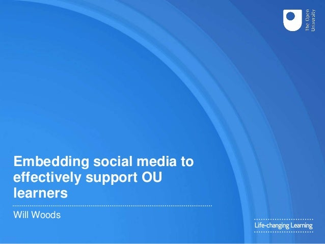 Embedding social media to effectively support OU learners Will Woods