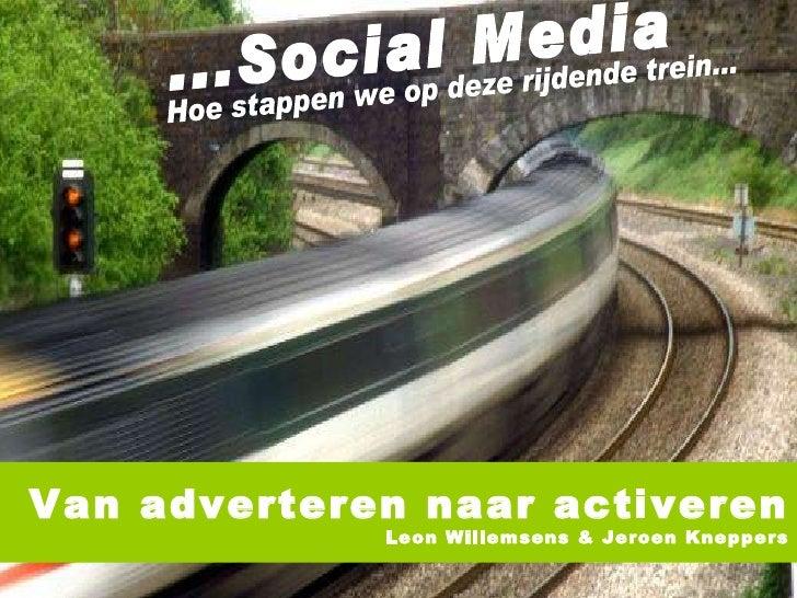 ...Social Media Hoe stappen we op deze rijdende trein... Van adverteren naar activeren Leon Willemsens & Jeroen Kneppers