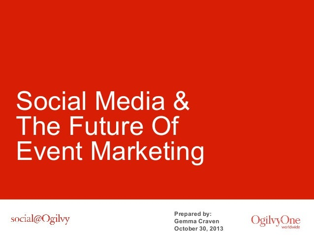Social Media & The Future Of Event Marketing Prepared by: Gemma Craven October 30, 2013