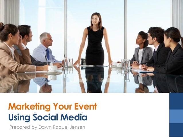 Marketing Your Event Using Social Media Prepared by Dawn Raquel Jensen