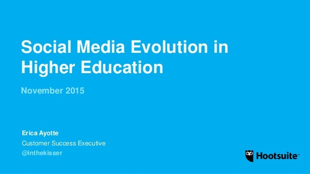 Social Media Evolution in Higher Education November 2015 Customer Success Executive @inthekisser Erica Ayotte