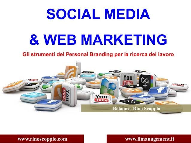 SOCIAL MEDIA & WEB MARKETING Gli strumenti del Personal Branding per la ricerca del lavoro www.rinoscoppio.com www.ilmanag...
