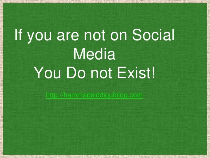 If you are not on Social         Media    You Do not Exist!    http://hammadsiddiquiblog.com