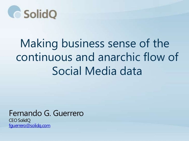 Making business sense of the   continuous and anarchic flow of          Social Media dataFernando G. GuerreroCEO SolidQfgu...