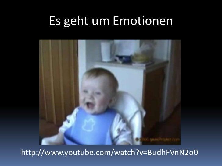 Es geht um Emotionen<br />http://www.youtube.com/watch?v=BudhFVnN2o0<br />