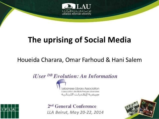 The uprising of Social Media Houeida Charara, Omar Farhoud & Hani Salem iUser DB Evolution: An Information Revolution 2nd ...