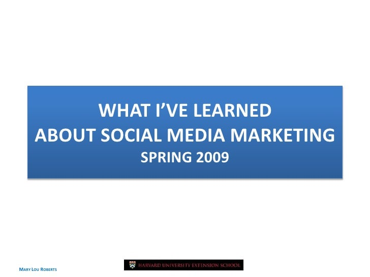 WHAT I'VE LEARNED       ABOUT SOCIAL MEDIA MARKETING                    SPRING 2009     MARY LOU ROBERTS                 A...
