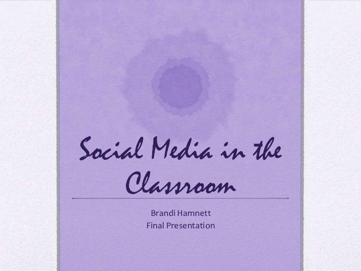 Social Media in the    Classroom       Brandi Hamnett      Final Presentation